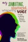 Image for My Shouting, Shattered, Whispering Voice : A Guide to Writing Poetry and Speaking Your Truth