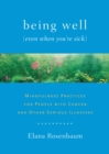 Image for Being well (even when you're sick)  : mindfulness practices for people with cancer and other serious illnesses