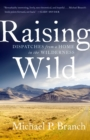 Image for Raising wild  : dispatches from a home in the wilderness