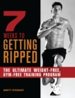 Image for 7 Weeks To Getting Ripped : The Ultimate Weight-Free, Gym-Free Training Program