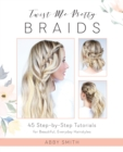 Image for Twist Me Pretty Braids : 45 Step-by-Step Tutorials for Beautiful, Everyday Hairstyles