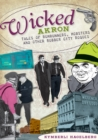 Image for Wicked Akron: tales of rumrunners, mobsters, and other Rubber City rogues