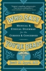 Image for Who Says You're Dead? : Medical & Ethical Dilemmas for the Curious & Concerned