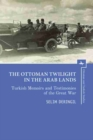 Image for The Ottoman Twilight in the Arab Lands : Turkish Testimonies and Memories of the Great War
