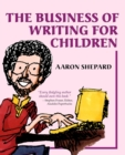 Image for The Business of Writing for Children : An Author's Inside Tips on Writing Children's Books and Publishing Them, or How to Write, Publish, and Promote a Book for Kids