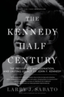 Image for The Kennedy half-century  : the presidency, assassination, and lasting legacy of John F. Kennedy
