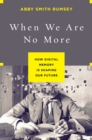 Image for When we are no more  : how digital memory is shaping our future