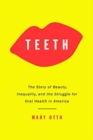 Image for Teeth  : the untold story of beauty, inequality, and the struggle for oral health in America