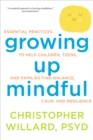 Image for Growing up mindful  : essential practices to help children, teens, and families find balance, calm, and resilience