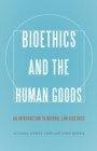 Image for Bioethics and the Human Goods : An Introduction to Natural Law Bioethics