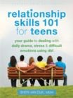 Image for Relationship skills 101 for teens  : your guide to dealing with daily drama, stress, and difficult emotions using DBT