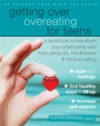 Image for Getting over overeating for teens  : a workbook to transform your relationship with food using CBT, mindfulness, and intuitive eating