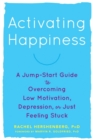 Image for Activating happiness  : a jump-start guide to overcoming low motivation, depression, or just feeling stuck
