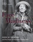 Image for Face of Madness : Hugh W. Diamond and the Origin of Psychiatric Photography