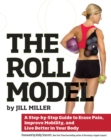 Image for The roll model  : a step-by-step guide to erase pain, improve mobility, and live better in your body