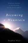 Image for Becoming a mountain  : Himalayan journeys in search of the sacred and the sublime