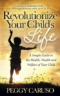 Image for Revolutionize Your Child's Life : A Simple Guide to the Health, Wealth and Welfare of Your Child