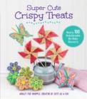 Image for Super cute crispy treats  : over 100 no-bake cereal desserts