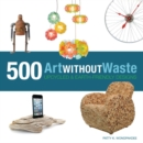 Image for Art without waste  : 500 upcycled and Earth-friendly designs
