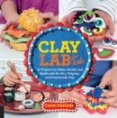 Image for Clay lab for kids  : 52 projects to make, model, and mold with air-dry, polymer, and homemade clay : Volume 12