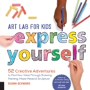 Image for Art Lab for Kids: Express Yourself : 52 Creative Adventures to Find Your Voice Through Drawing, Painting, Mixed Media, and Sculpture