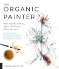 Image for The organic painter  : learn to paint with tea, coffee, embroidery, flame, and more