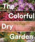 Image for The colorful dry garden: over 100 flowers and vibrant plants for drought, desert & dry times