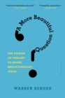 Image for A more beautiful question  : the power of inquiry to spark breakthrough ideas