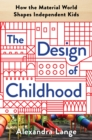 Image for The design of childhood: how the material world shapes independent kids