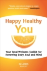 Image for Happy Healthy You : Your Total Wellness Toolkit for Renewing Body, Soul, and Mind
