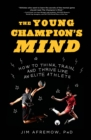 Image for The young champion's mind  : how to think, train and thrive like an elite athlete