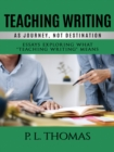 Image for Teaching writing as journey, not destination: essays exploring what teaching writing means