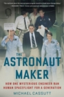 Image for The astronaut maker  : how one mysterious engineer ran human spaceflight for a generation