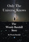 Image for Only the Universe Knows : The Wendy Barnhill Story