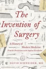 Image for The Invention of Surgery : A History of Modern Medicine: From the Renaissance to the Implant Revolution