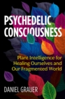 Image for Psychedelic Consciousness : Plant Intelligence for Healing Ourselves and Our Fragmented World