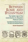 Image for Between Rome and Byzantium  : the golden age of the Grand Duchy of Lithuania's political culture