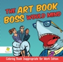 Image for The Art Book Boss WOULD Mind Coloring Book Inappropriate for Work Edition
