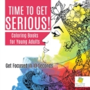 Image for Time to Get Serious! Coloring Books for Young Adults Get Focused in 10 Seconds