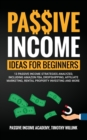 Image for Passive Income Ideas for Beginners : 13 Passive Income Strategies Analyzed, Including Amazon FBA, Dropshipping, Affiliate Marketing, Rental Property Investing and More