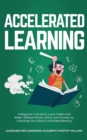 Image for Accelerated Learning : A Beginner's Guide to Learn Faster and Better Without Stress, Worry and Anxiety by Unlocking Your Brain's Unlimited Memory