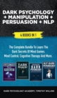 Image for Dark Psychology + Manipulation + Persuasion + NLP : 4 Books in 1: The Complete Bundle to Learn the Dark Secrets of Mind Games, Mind Control, Cognitive Therapy and More