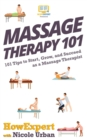 Image for Massage therapy 101  : 101 tips to start, grow, and succeed as a massage therapist