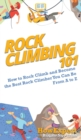 Image for Rock Climbing 101 : How to Rock Climb and Become the Best Rock Climber You Can Be From A to Z