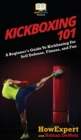 Image for Kickboxing 101 : A Beginner's Guide To Kickboxing For Self Defense, Fitness, and Fun
