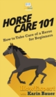 Image for Horse Care 101 : How to Take Care of a Horse for Beginners