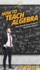 Image for How To Teach Algebra : Your Step By Step Guide To Teaching Algebra