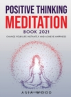 Image for Positive Thinking Meditation Book 2021 : Change Your Life Instantly and Achieve Happiness