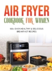 Image for Air Fryer Cookbook for Women : 100+ Easy, Healthy & Delicious Breakfast Recipes