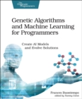 Image for Genetic algorithms and machine learning for programmers  : create AI models and evolve solutions
